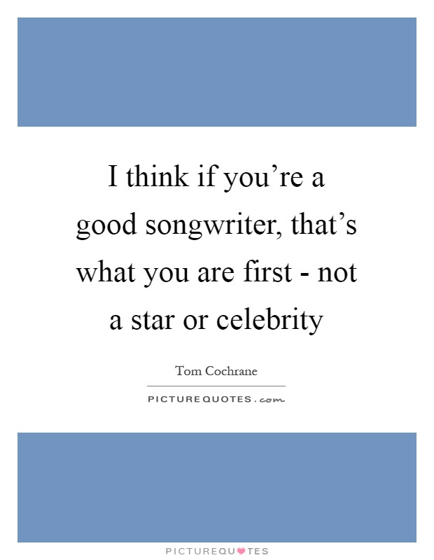 I think if you're a good songwriter, that's what you are first - not a star or celebrity Picture Quote #1