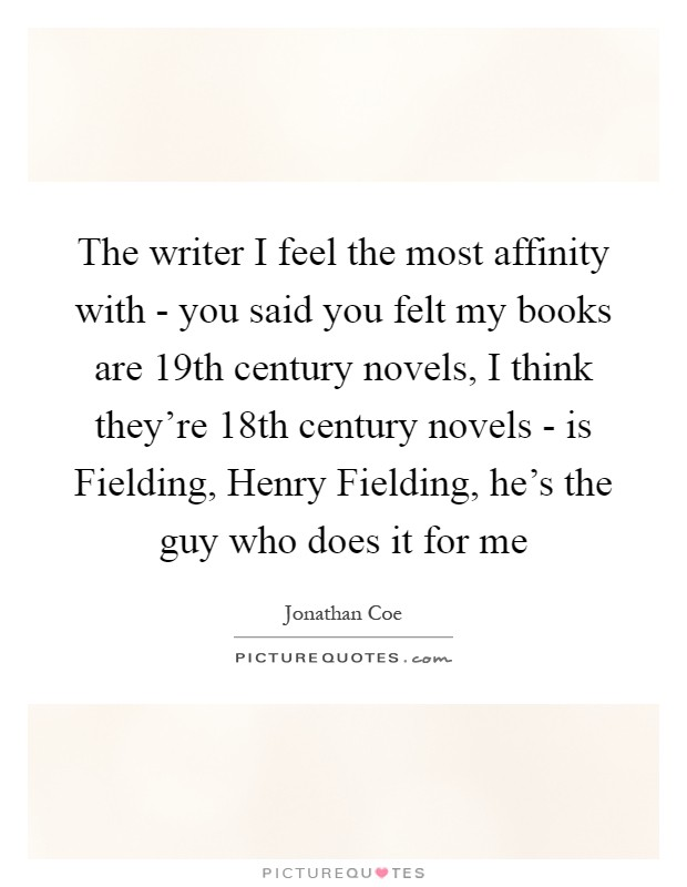 The writer I feel the most affinity with - you said you felt my books are 19th century novels, I think they're 18th century novels - is Fielding, Henry Fielding, he's the guy who does it for me Picture Quote #1