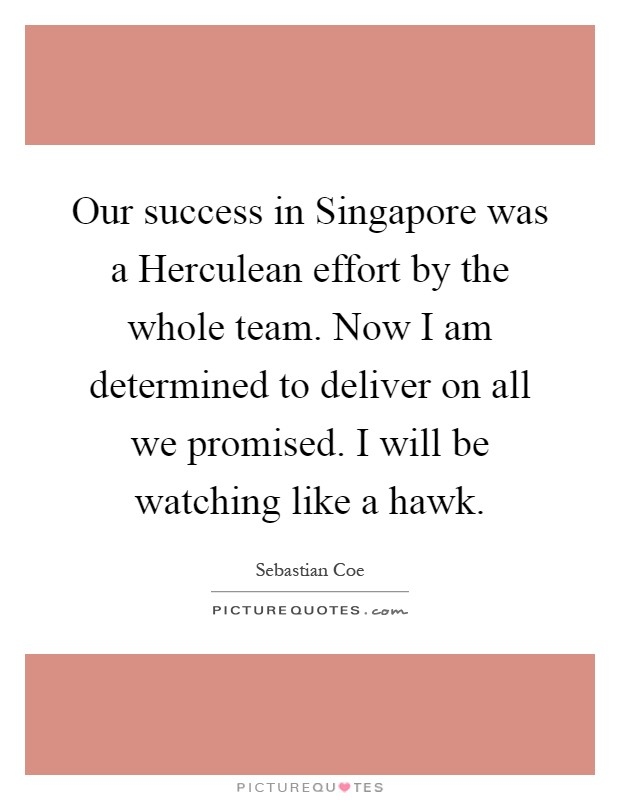 Our success in Singapore was a Herculean effort by the whole team. Now I am determined to deliver on all we promised. I will be watching like a hawk Picture Quote #1