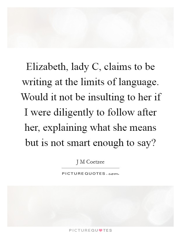 Elizabeth, lady C, claims to be writing at the limits of language. Would it not be insulting to her if I were diligently to follow after her, explaining what she means but is not smart enough to say? Picture Quote #1