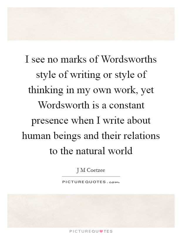 I see no marks of Wordsworths style of writing or style of thinking in my own work, yet Wordsworth is a constant presence when I write about human beings and their relations to the natural world Picture Quote #1