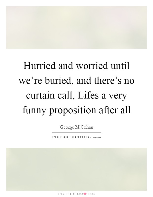 Hurried and worried until we're buried, and there's no curtain call, Lifes a very funny proposition after all Picture Quote #1