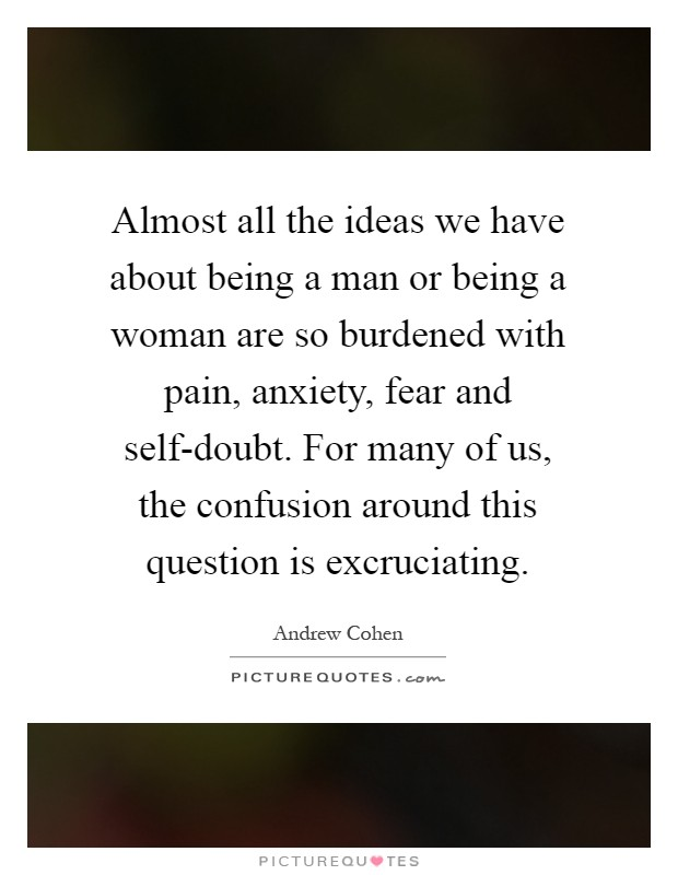 Almost all the ideas we have about being a man or being a woman are so burdened with pain, anxiety, fear and self-doubt. For many of us, the confusion around this question is excruciating Picture Quote #1