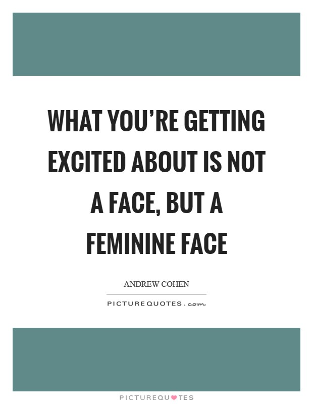 What you're getting excited about is not A face, but a feminine face Picture Quote #1