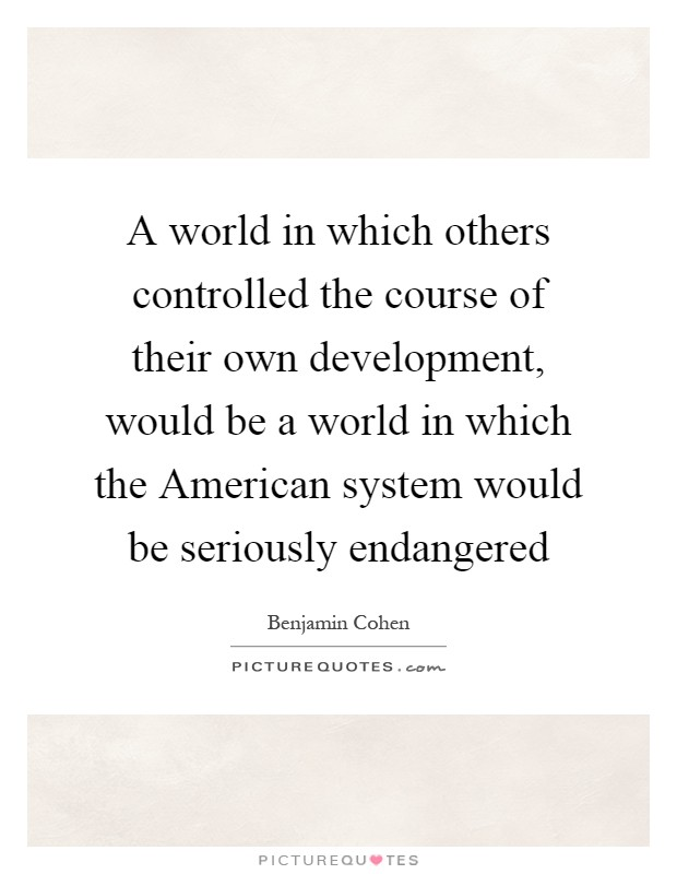 A world in which others controlled the course of their own development, would be a world in which the American system would be seriously endangered Picture Quote #1