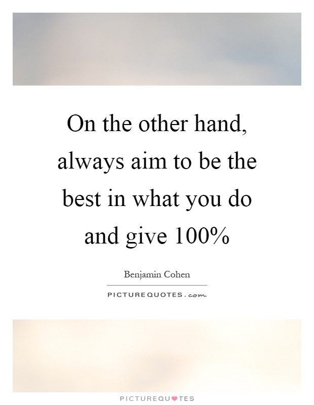 On the other hand, always aim to be the best in what you do and give 100% Picture Quote #1