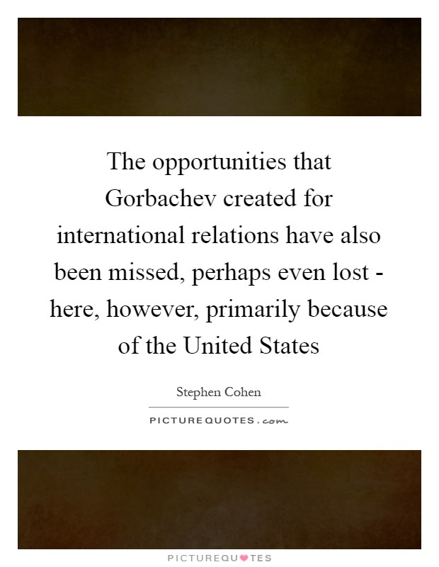 The opportunities that Gorbachev created for international relations have also been missed, perhaps even lost - here, however, primarily because of the United States Picture Quote #1