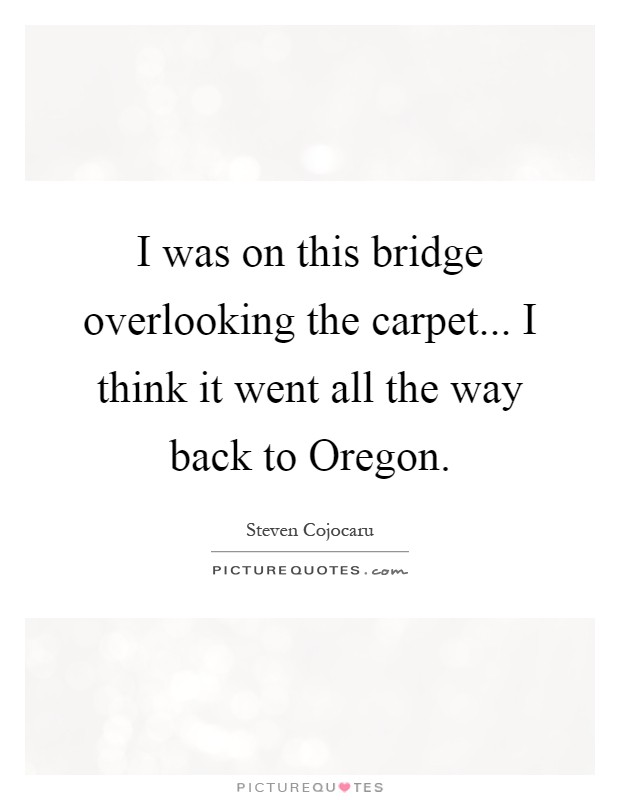 I was on this bridge overlooking the carpet... I think it went all the way back to Oregon Picture Quote #1