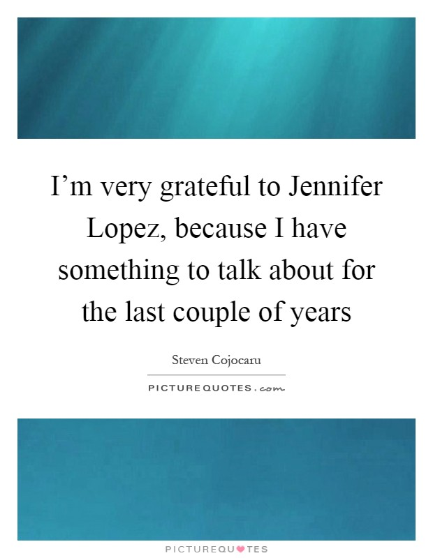 I'm very grateful to Jennifer Lopez, because I have something to talk about for the last couple of years Picture Quote #1