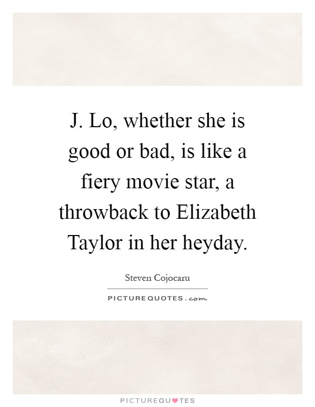 J. Lo, whether she is good or bad, is like a fiery movie star, a throwback to Elizabeth Taylor in her heyday Picture Quote #1