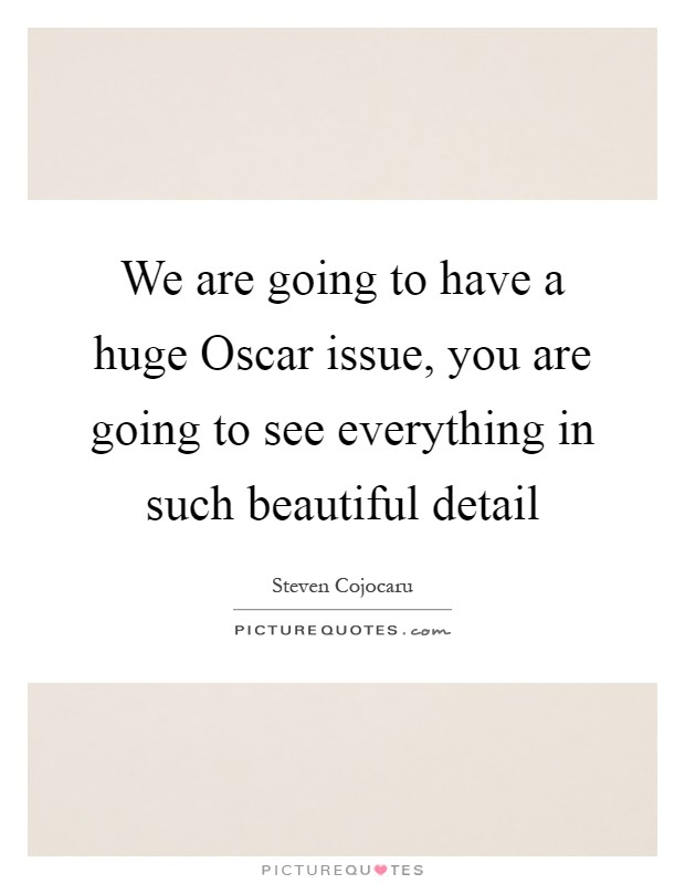We are going to have a huge Oscar issue, you are going to see everything in such beautiful detail Picture Quote #1