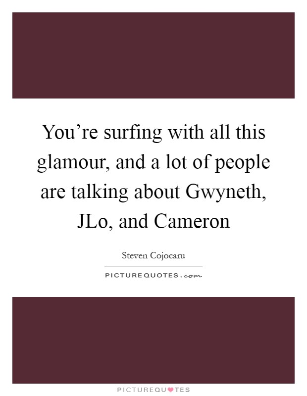You're surfing with all this glamour, and a lot of people are talking about Gwyneth, JLo, and Cameron Picture Quote #1