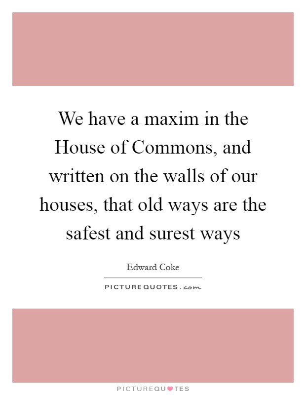 We have a maxim in the House of Commons, and written on the walls of our houses, that old ways are the safest and surest ways Picture Quote #1