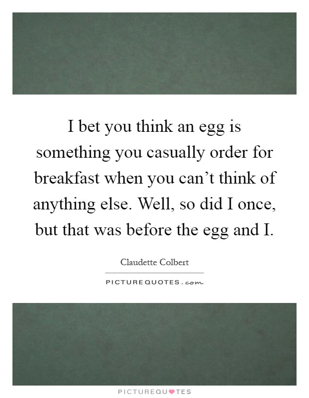 I bet you think an egg is something you casually order for breakfast when you can't think of anything else. Well, so did I once, but that was before the egg and I Picture Quote #1