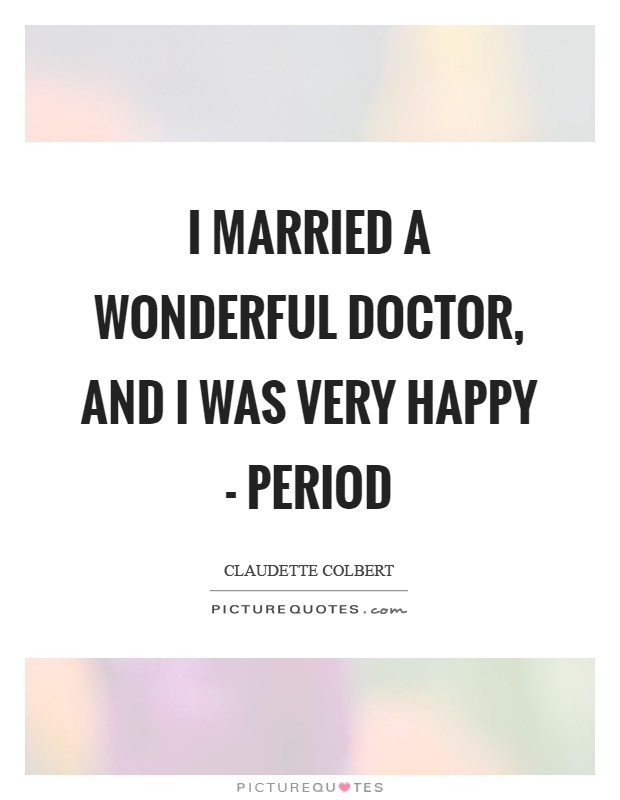 I married a wonderful doctor, and I was very happy - period Picture Quote #1