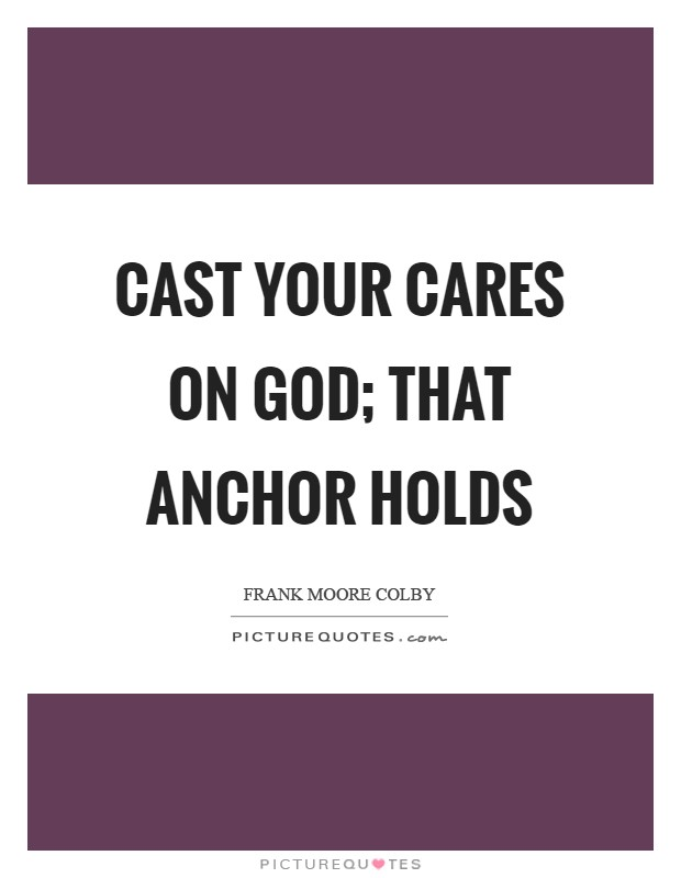 Cast your cares on God; that anchor holds Picture Quote #1