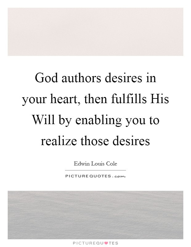 God authors desires in your heart, then fulfills His Will by enabling you to realize those desires Picture Quote #1