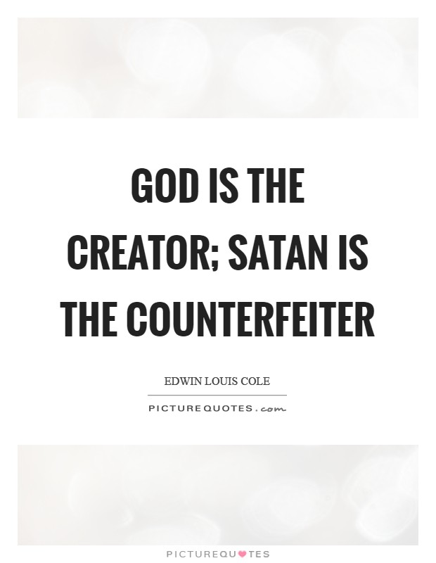 God is the Creator; Satan is the counterfeiter Picture Quote #1