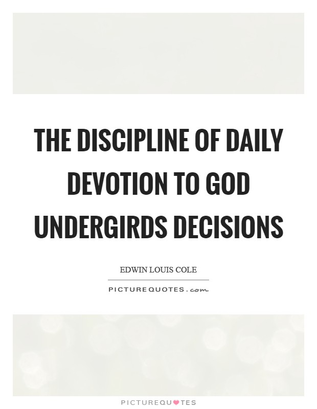 The discipline of daily devotion to God undergirds decisions Picture Quote #1