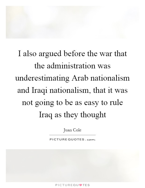 I also argued before the war that the administration was underestimating Arab nationalism and Iraqi nationalism, that it was not going to be as easy to rule Iraq as they thought Picture Quote #1
