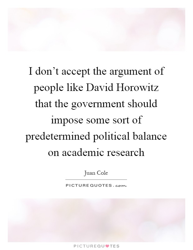 I don't accept the argument of people like David Horowitz that the government should impose some sort of predetermined political balance on academic research Picture Quote #1