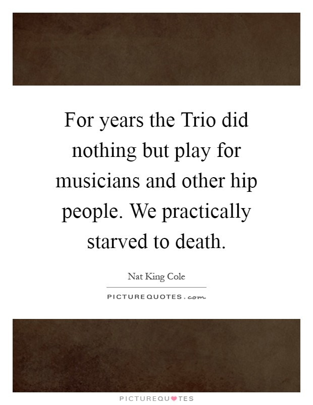 For years the Trio did nothing but play for musicians and other hip people. We practically starved to death Picture Quote #1
