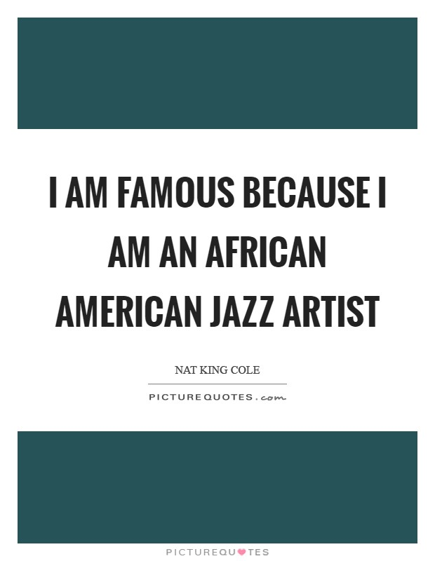 I am famous because I am an African American jazz artist Picture Quote #1