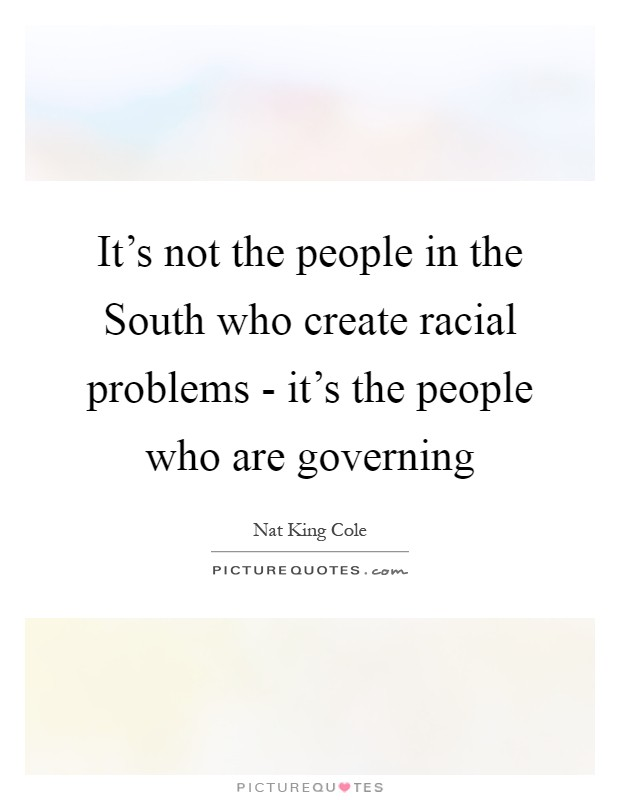 It's not the people in the South who create racial problems - it's the people who are governing Picture Quote #1