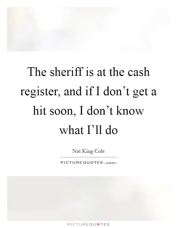 The sheriff is at the cash register, and if I don't get a hit soon, I don't know what I'll do Picture Quote #1