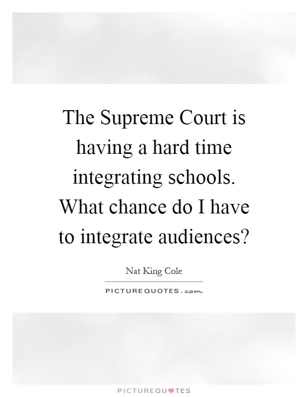 The Supreme Court is having a hard time integrating schools. What chance do I have to integrate audiences? Picture Quote #1