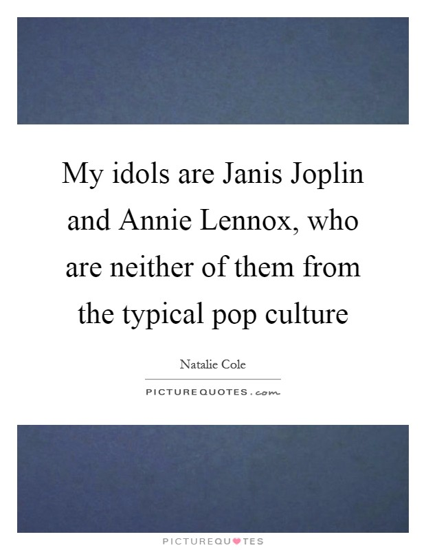 My idols are Janis Joplin and Annie Lennox, who are neither of them from the typical pop culture Picture Quote #1