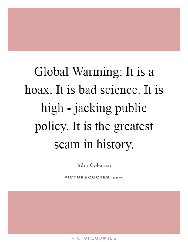 Global Warming: It is a hoax. It is bad science. It is high - jacking public policy. It is the greatest scam in history Picture Quote #1