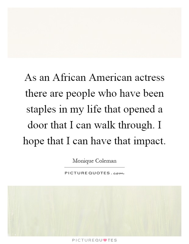 As an African American actress there are people who have been staples in my life that opened a door that I can walk through. I hope that I can have that impact Picture Quote #1
