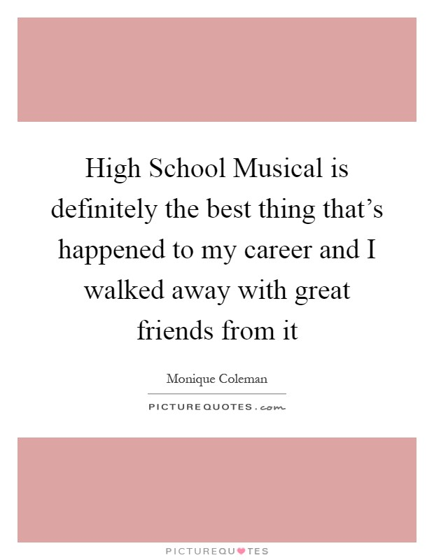 High School Musical is definitely the best thing that's happened to my career and I walked away with great friends from it Picture Quote #1