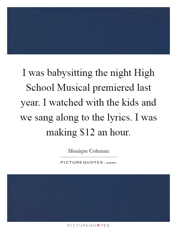 I was babysitting the night High School Musical premiered last year. I watched with the kids and we sang along to the lyrics. I was making $12 an hour Picture Quote #1