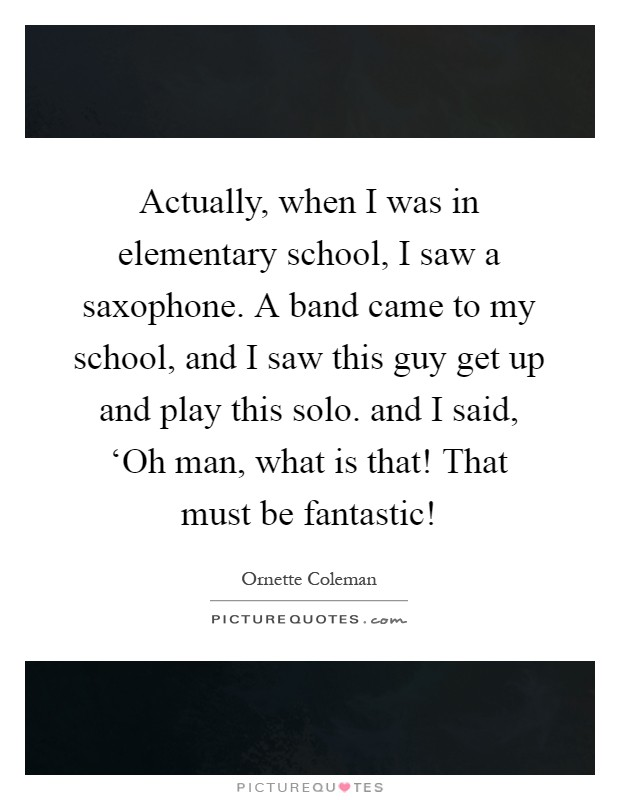 Actually, when I was in elementary school, I saw a saxophone. A band came to my school, and I saw this guy get up and play this solo. and I said, 'Oh man, what is that! That must be fantastic! Picture Quote #1