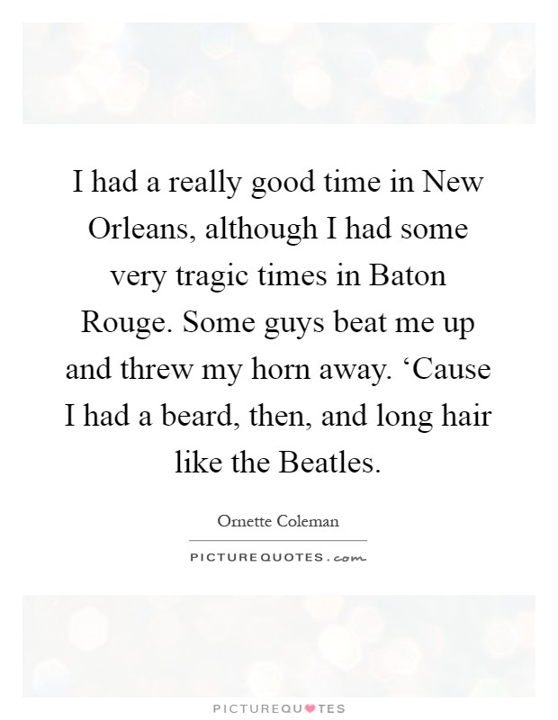 I had a really good time in New Orleans, although I had some very tragic times in Baton Rouge. Some guys beat me up and threw my horn away. 'Cause I had a beard, then, and long hair like the Beatles Picture Quote #1