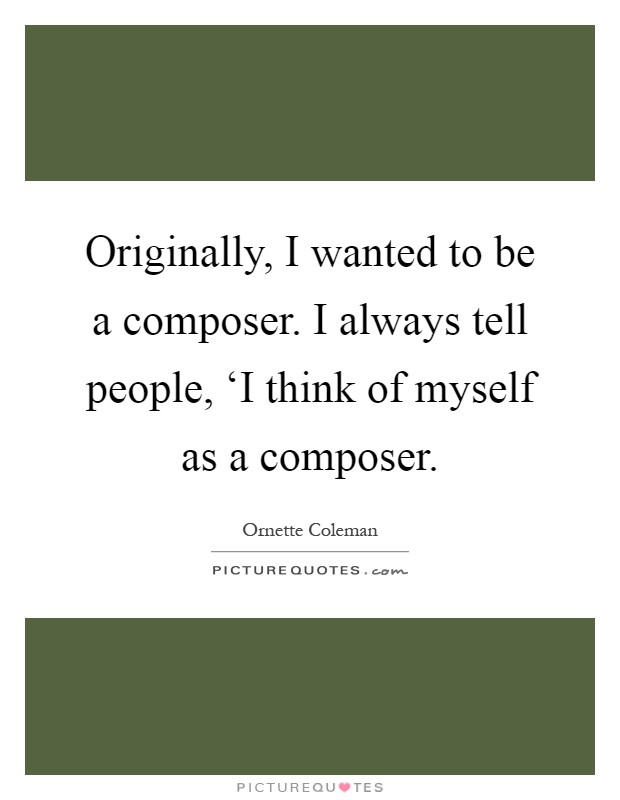 Originally, I wanted to be a composer. I always tell people, 'I think of myself as a composer Picture Quote #1
