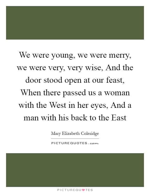 We were young, we were merry, we were very, very wise, And the door stood open at our feast, When there passed us a woman with the West in her eyes, And a man with his back to the East Picture Quote #1
