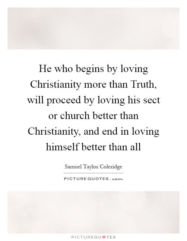 He who begins by loving Christianity more than Truth, will proceed by loving his sect or church better than Christianity, and end in loving himself better than all Picture Quote #1