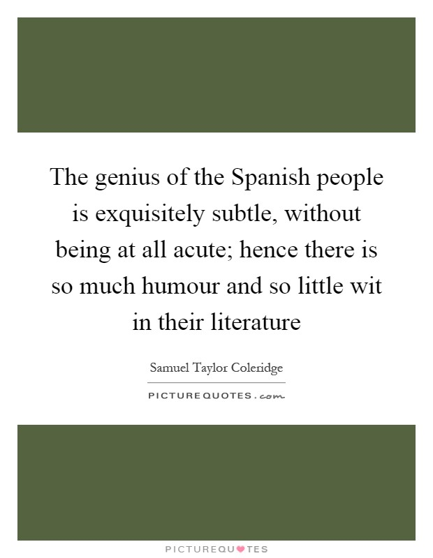 The genius of the Spanish people is exquisitely subtle, without being at all acute; hence there is so much humour and so little wit in their literature Picture Quote #1