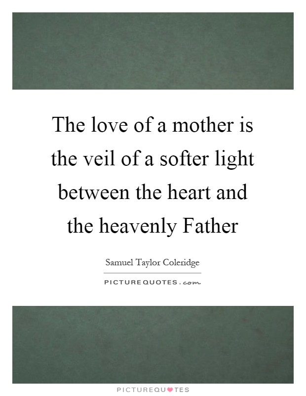The love of a mother is the veil of a softer light between the heart and the heavenly Father Picture Quote #1