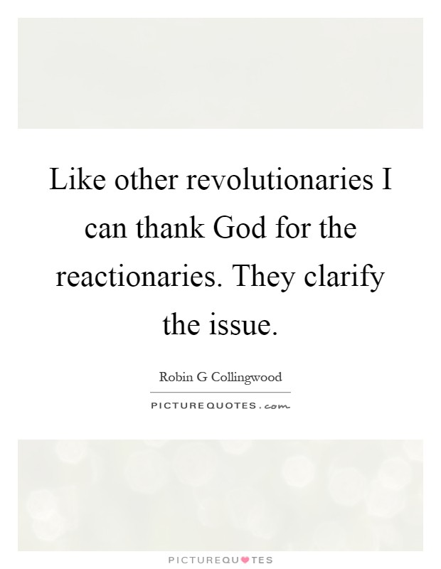 Like other revolutionaries I can thank God for the reactionaries. They clarify the issue Picture Quote #1