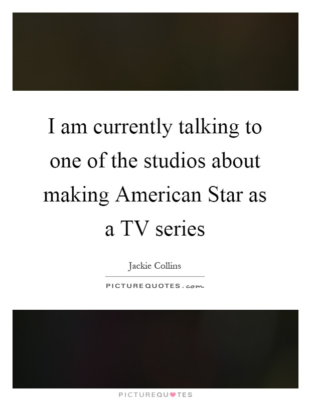 I am currently talking to one of the studios about making American Star as a TV series Picture Quote #1