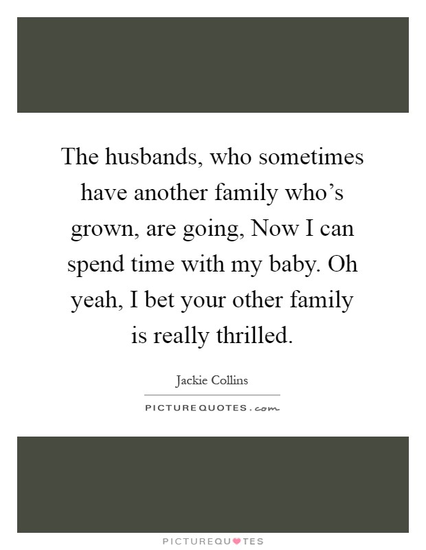 The husbands, who sometimes have another family who's grown, are going, Now I can spend time with my baby. Oh yeah, I bet your other family is really thrilled Picture Quote #1