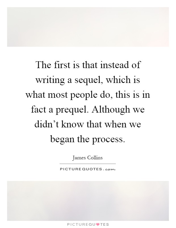 The first is that instead of writing a sequel, which is what most people do, this is in fact a prequel. Although we didn't know that when we began the process Picture Quote #1