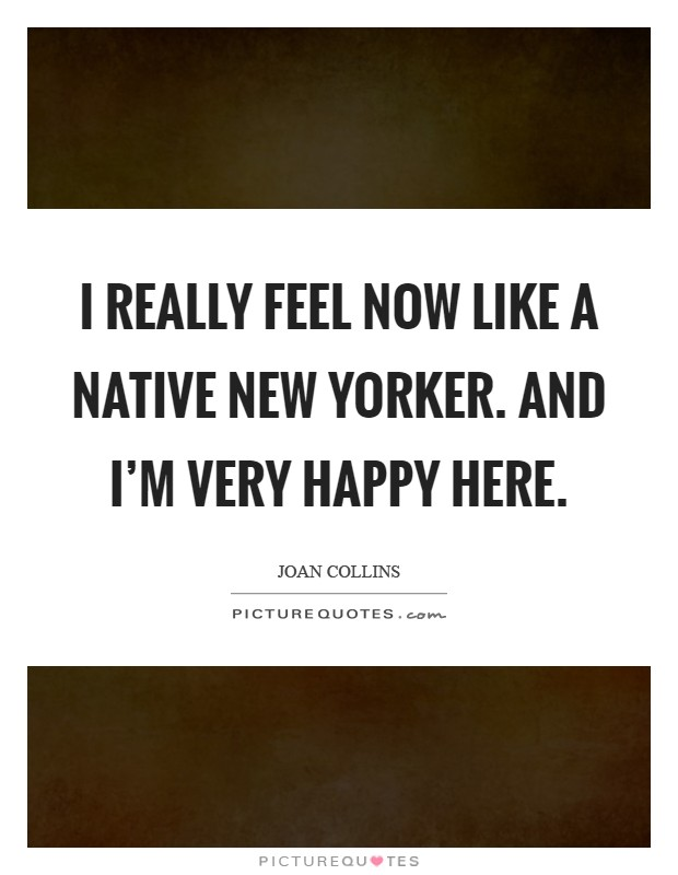 I really feel now like a native New Yorker. And I'm very happy here Picture Quote #1