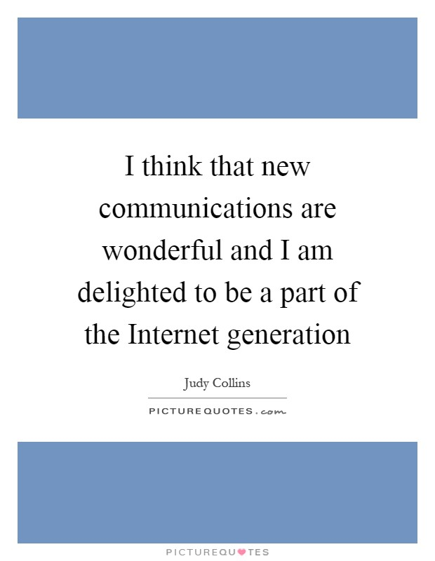 I think that new communications are wonderful and I am delighted to be a part of the Internet generation Picture Quote #1