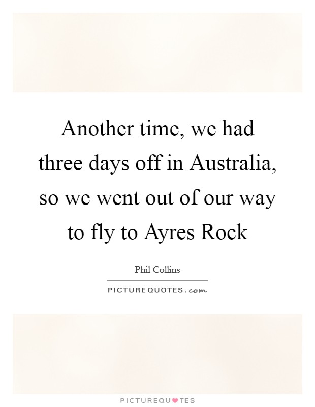 Another time, we had three days off in Australia, so we went out of our way to fly to Ayres Rock Picture Quote #1