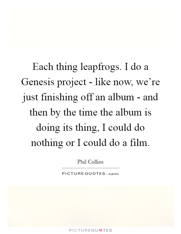 Each thing leapfrogs. I do a Genesis project - like now, we're just finishing off an album - and then by the time the album is doing its thing, I could do nothing or I could do a film Picture Quote #1